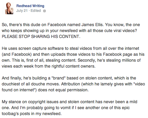 """So, there's this dude on Facebook named James Ellis. You know, the one who keeps showing up in your newsfeed with all those cute viral videos? PLEASE STOP SHARING HIS CONTENT.  He uses screen capture software to steal videos from all over the internet (and Facebook) and then uploads those videos to his Facebook page as his own. This is, first of all, stealing content. Secondly, he's stealing millions of views each week from the rightful content owners.  And finally, he's building a """"brand"""" based on stolen content, which is the douchiest of all douche moves. Attribution (which he lamely gives with """"video found on internet"""") does not equal permission.   My stance on copyright issues and stolen content has never been a mild one. And I'm probably going to vomit if I see another one of this epic toolbag's posts in my newsfeed."""
